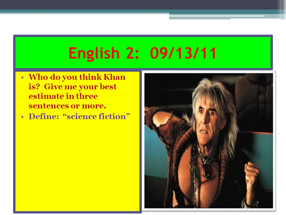 "English 2: 09/13/11 Who do you think Khan is? Give me your best estimate in three sentences or more. Define: ""science fiction"""