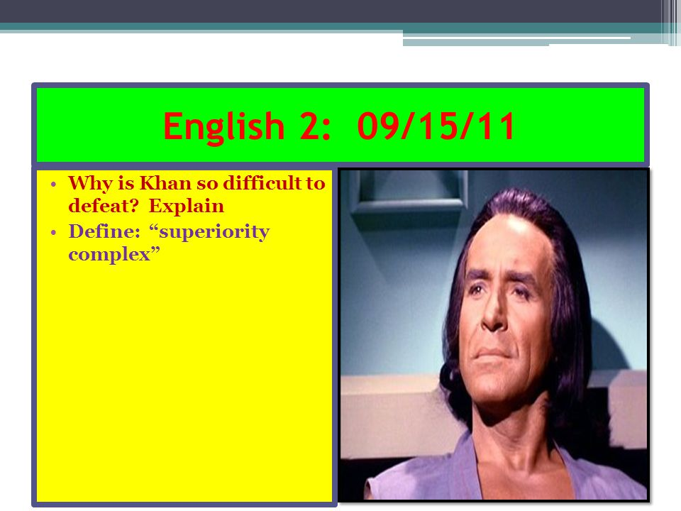 "English 2: 09/15/11 Why is Khan so difficult to defeat? Explain Define: ""superiority complex"""