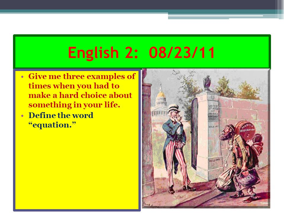 "English 2: 08/23/11 Give me three examples of times when you had to make a hard choice about something in your life. Define the word ""equation."""