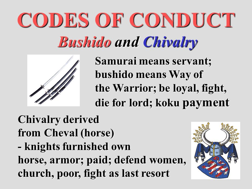 CODES OF CONDUCT Bushido and Chivalry Samurai means servant; bushido means Way of the Warrior; be loyal, fight, die for lord; koku payment Chivalry de