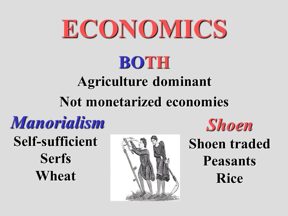 ECONOMICS BOTH Agriculture dominant Not monetarized economies ManorialismSelf-sufficientSerfsWheat Shoen Shoen traded PeasantsRice