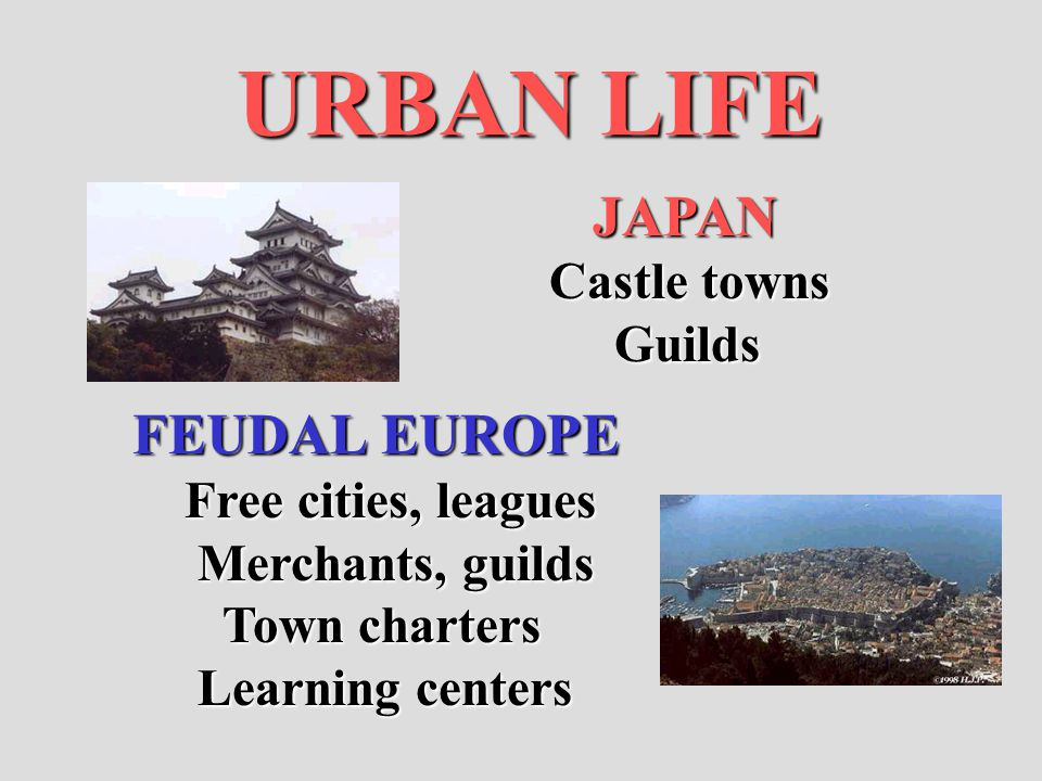 URBAN LIFE JAPAN JAPAN Castle towns Guilds Guilds FEUDAL EUROPE Free cities, leagues Free cities, leagues Merchants, guilds Merchants, guilds Town cha