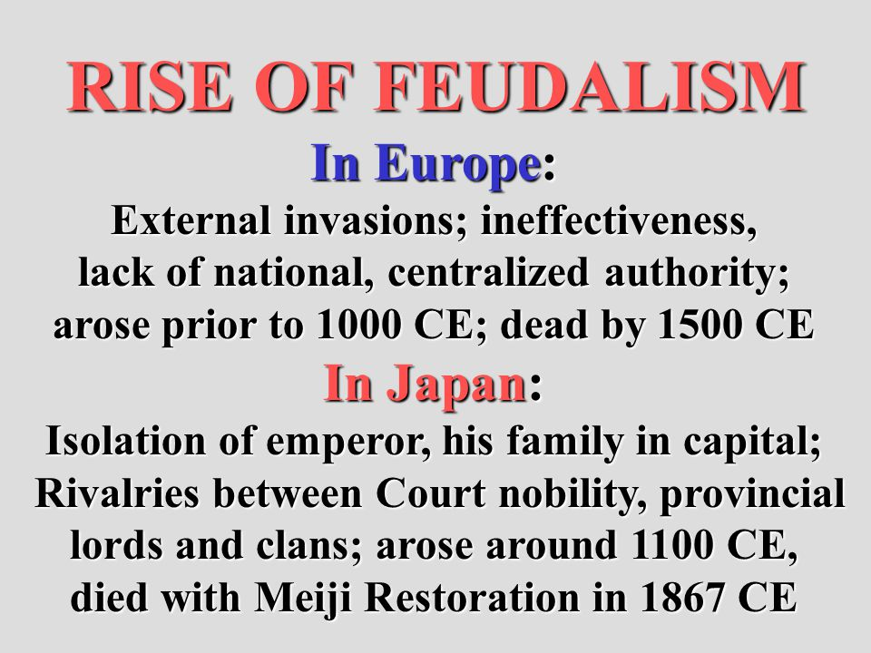 RISE OF FEUDALISM In Europe: External invasions; ineffectiveness, lack of national, centralized authority; arose prior to 1000 CE; dead by 1500 CE In