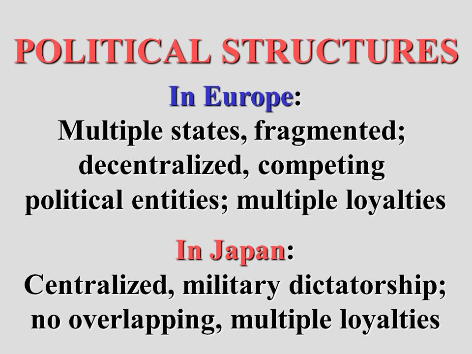 POLITICAL STRUCTURES In Europe: Multiple states, fragmented; decentralized, competing political entities; multiple loyalties In Japan: Centralized, mi