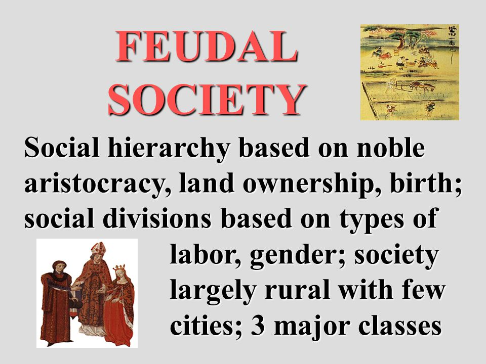 FEUDAL SOCIETY Social hierarchy based on noble aristocracy, land ownership, birth; social divisions based on types of labor, gender; society largely r