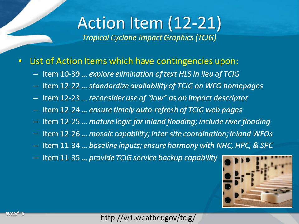 Action Item (12-21) List of Action Items which have contingencies upon: List of Action Items which have contingencies upon: – Item 10-39 … explore elimination of text HLS in lieu of TCIG – Item 12-22 … standardize availability of TCIG on WFO homepages – Item 12-23 … reconsider use of low as an impact descriptor – Item 12-24 … ensure timely auto-refresh of TCIG web pages – Item 12-25 … mature logic for inland flooding; include river flooding – Item 12-26 … mosaic capability; inter-site coordination; inland WFOs – Item 11-34 … baseline inputs; ensure harmony with NHC, HPC, & SPC – Item 11-35 … provide TCIG service backup capability Tropical Cyclone Impact Graphics (TCIG) http://w1.weather.gov/tcig/