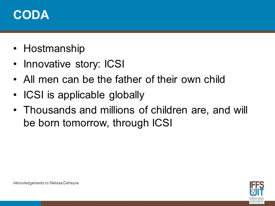 CODA Hostmanship Innovative story: ICSI All men can be the father of their own child ICSI is applicable globally Thousands and millions of children ar