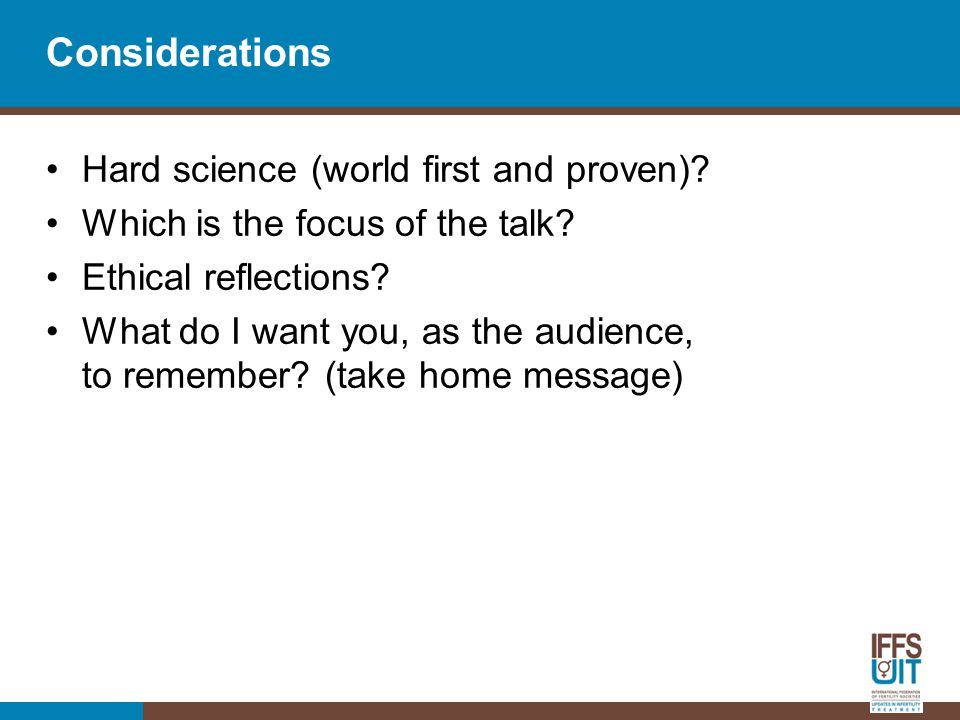 Considerations Hard science (world first and proven)? Which is the focus of the talk? Ethical reflections? What do I want you, as the audience, to rem