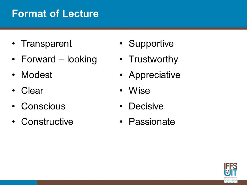 Format of Lecture Transparent Forward – looking Modest Clear Conscious Constructive Supportive Trustworthy Appreciative Wise Decisive Passionate