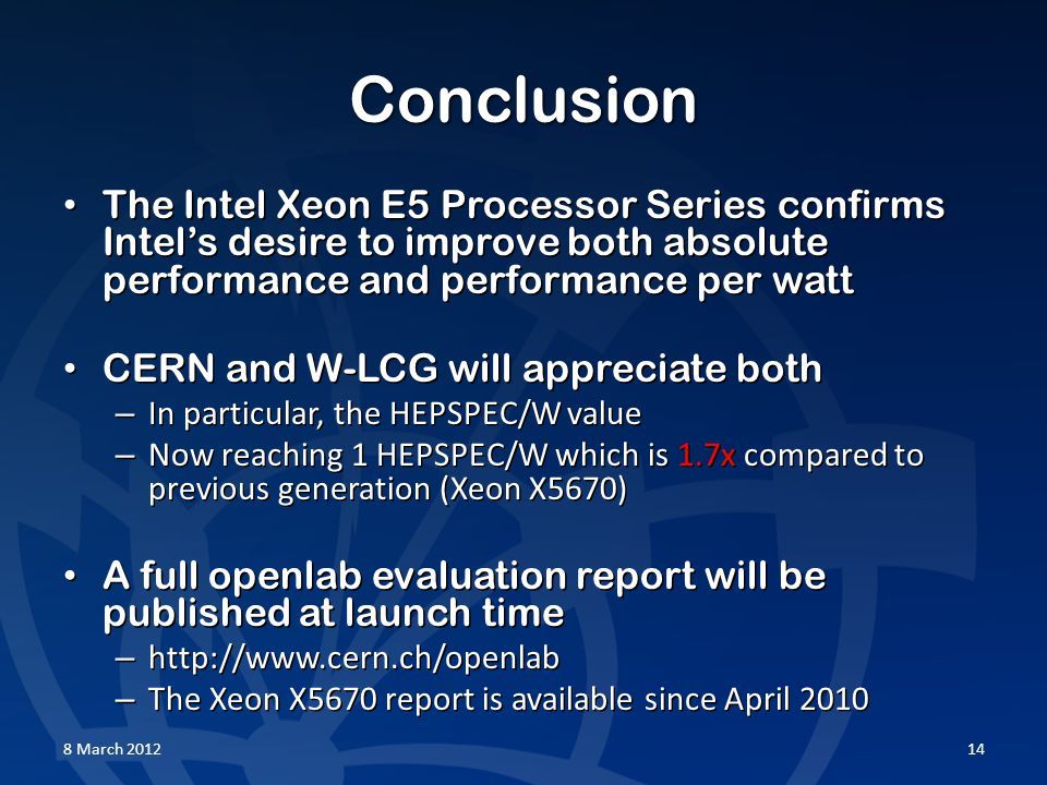 Conclusion The Intel Xeon E5 Processor Series confirms Intel's desire to improve both absolute performance and performance per watt The Intel Xeon E5 Processor Series confirms Intel's desire to improve both absolute performance and performance per watt CERN and W-LCG will appreciate both CERN and W-LCG will appreciate both – In particular, the HEPSPEC/W value – Now reaching 1 HEPSPEC/W which is 1.7x compared to previous generation (Xeon X5670) A full openlab evaluation report will be published at launch time A full openlab evaluation report will be published at launch time – http://www.cern.ch/openlab – The Xeon X5670 report is available since April 2010 8 March 201214