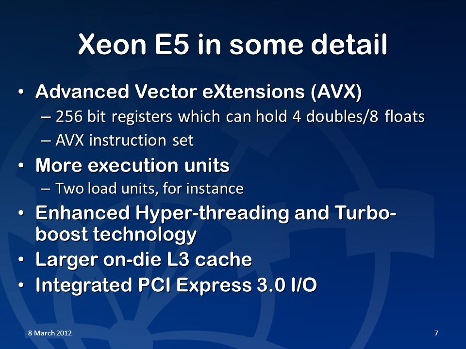 Xeon E5 in some detail Advanced Vector eXtensions (AVX) Advanced Vector eXtensions (AVX) – 256 bit registers which can hold 4 doubles/8 floats – AVX instruction set More execution units More execution units – Two load units, for instance Enhanced Hyper-threading and Turbo- boost technology Enhanced Hyper-threading and Turbo- boost technology Larger on-die L3 cache Larger on-die L3 cache Integrated PCI Express 3.0 I/O Integrated PCI Express 3.0 I/O 8 March 20127
