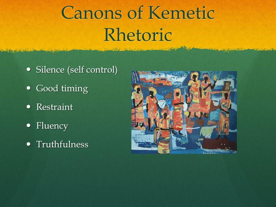Canons of Kemetic Rhetoric Silence (self control) Silence (self control) Good timing Good timing Restraint Restraint Fluency Fluency Truthfulness Truthfulness