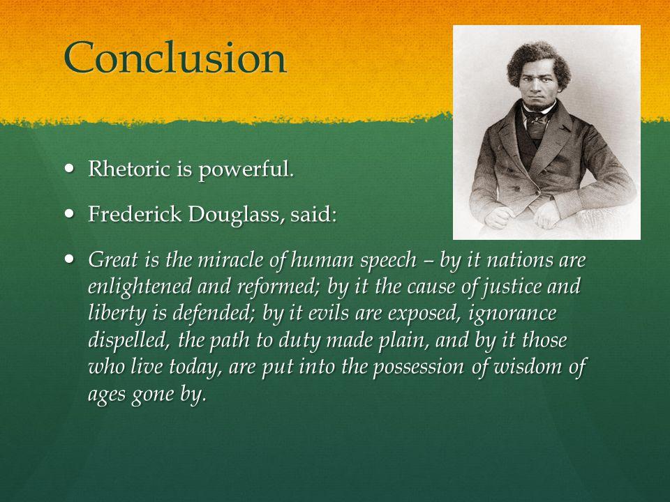Conclusion Rhetoric is powerful. Rhetoric is powerful.