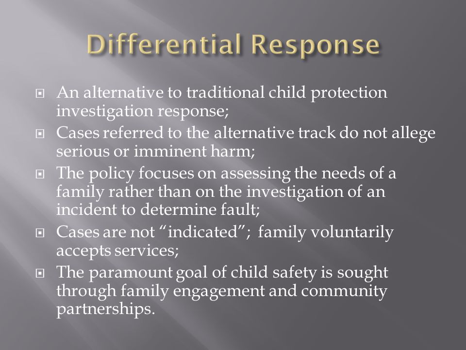  An alternative to traditional child protection investigation response;  Cases referred to the alternative track do not allege serious or imminent harm;  The policy focuses on assessing the needs of a family rather than on the investigation of an incident to determine fault;  Cases are not indicated ; family voluntarily accepts services;  The paramount goal of child safety is sought through family engagement and community partnerships.