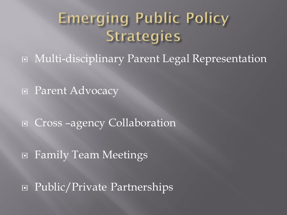  Multi-disciplinary Parent Legal Representation  Parent Advocacy  Cross –agency Collaboration  Family Team Meetings  Public/Private Partnerships
