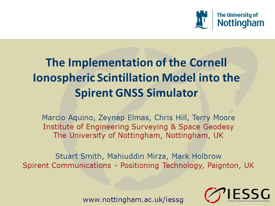 www.nottingham.ac.uk/iessg The Implementation of the Cornell Ionospheric Scintillation Model into the Spirent GNSS Simulator Marcio Aquino, Zeynep Elmas, Chris Hill, Terry Moore Institute of Engineering Surveying & Space Geodesy The University of Nottingham, Nottingham, UK Stuart Smith, Mahiuddin Mirza, Mark Holbrow Spirent Communications - Positioning Technology, Paignton, UK