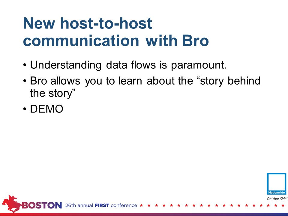 "New host-to-host communication with Bro Understanding data flows is paramount. Bro allows you to learn about the ""story behind the story"" DEMO"