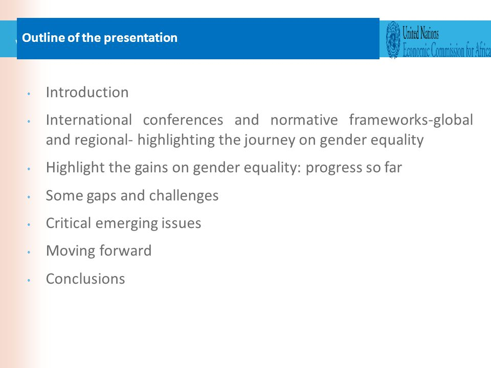 Introduction International conferences and normative frameworks-global and regional- highlighting the journey on gender equality Highlight the gains on gender equality: progress so far Some gaps and challenges Critical emerging issues Moving forward Conclusions Outline of the presentation
