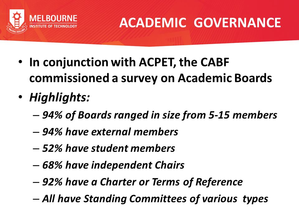 ACADEMIC GOVERNANCE Survey findings [continued] – 100% monitor academic standards and quality assurance – 90% advise on academic aspects of strategic plans – 96% determine academic policies and procedures – 86% are formally recognised as independent from corporate governance – 46% of Chairs serve on the Governing body – 66% undertake some benchmarking activity