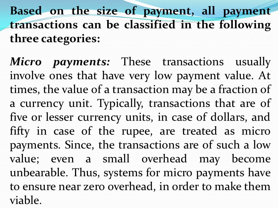 Based on the size of payment, all payment transactions can be classified in the following three categories: Micro payments: These transactions usually