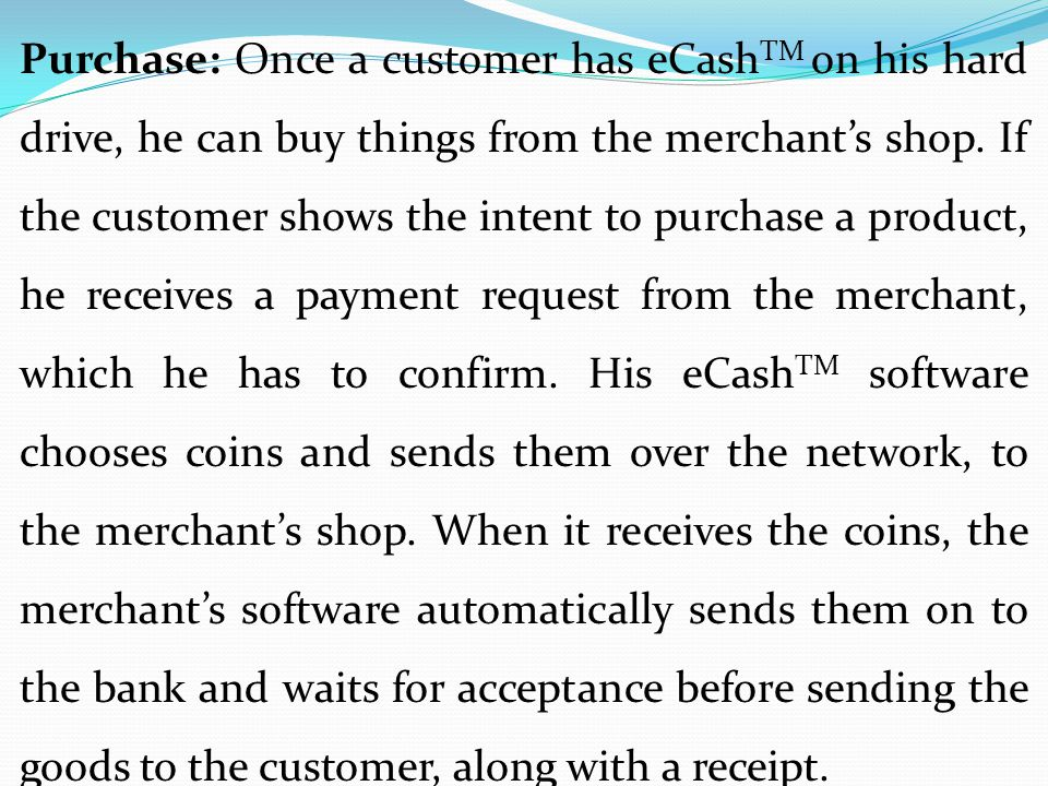 Purchase: Once a customer has eCash TM on his hard drive, he can buy things from the merchant's shop. If the customer shows the intent to purchase a p