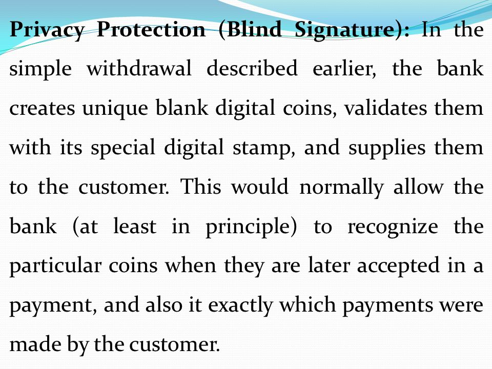 Privacy Protection (Blind Signature): In the simple withdrawal described earlier, the bank creates unique blank digital coins, validates them with its