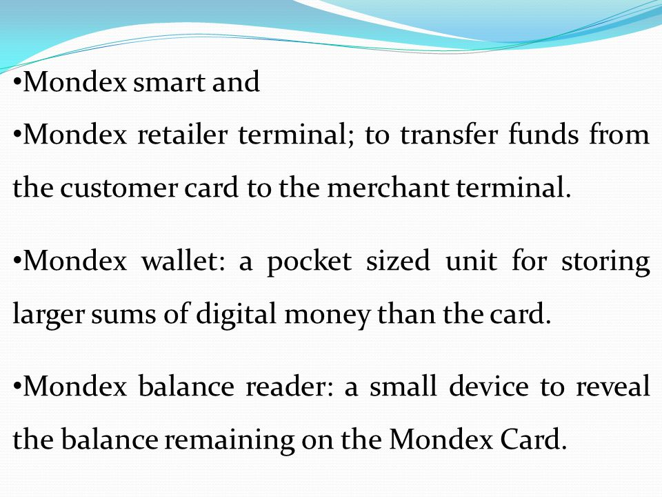 Mondex smart and Mondex retailer terminal; to transfer funds from the customer card to the merchant terminal. Mondex wallet: a pocket sized unit for s
