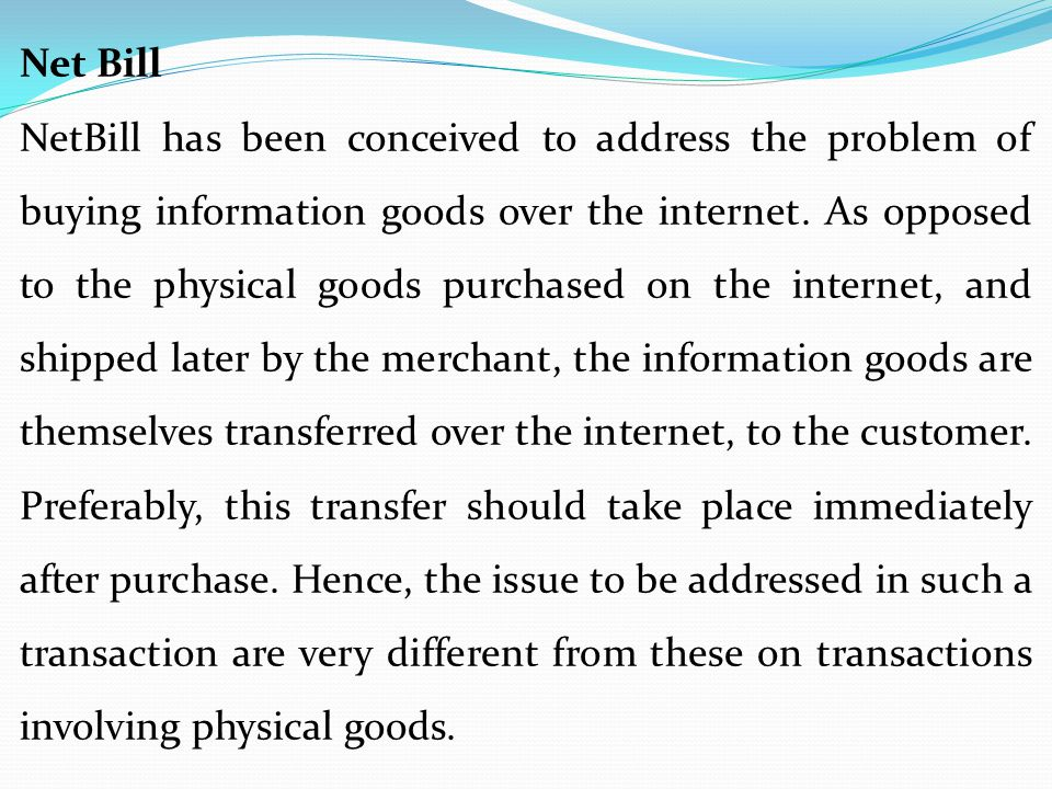 Net Bill NetBill has been conceived to address the problem of buying information goods over the internet. As opposed to the physical goods purchased o