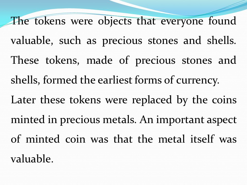 The tokens were objects that everyone found valuable, such as precious stones and shells. These tokens, made of precious stones and shells, formed the