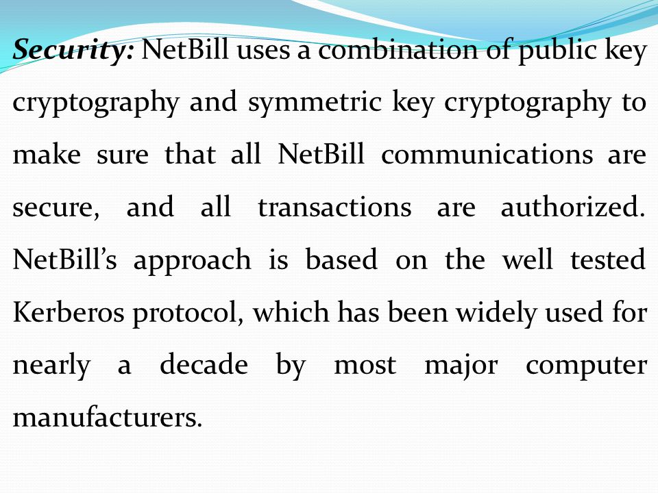 Security: NetBill uses a combination of public key cryptography and symmetric key cryptography to make sure that all NetBill communications are secure
