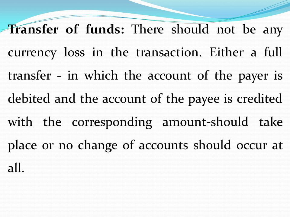 Transfer of funds: There should not be any currency loss in the transaction. Either a full transfer - in which the account of the payer is debited and
