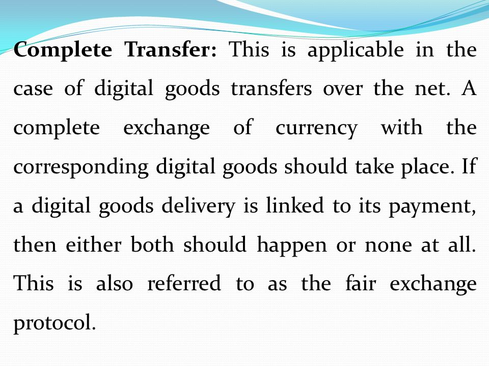 Complete Transfer: This is applicable in the case of digital goods transfers over the net. A complete exchange of currency with the corresponding digi