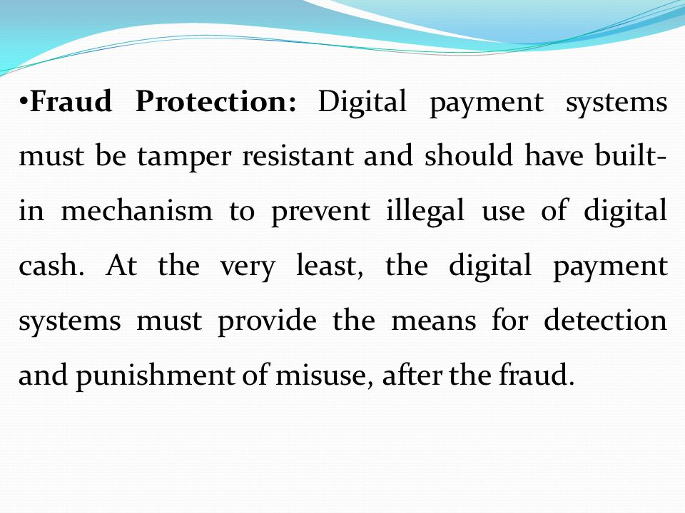 Fraud Protection: Digital payment systems must be tamper resistant and should have built- in mechanism to prevent illegal use of digital cash. At the