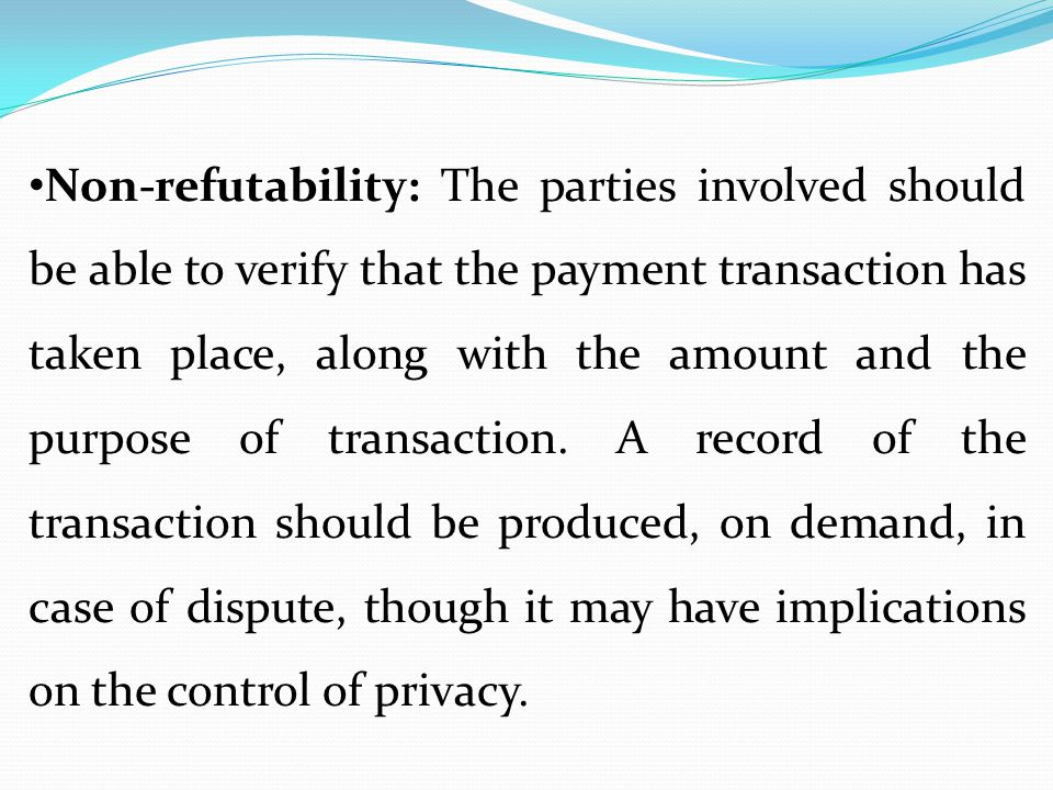 Non-refutability: The parties involved should be able to verify that the payment transaction has taken place, along with the amount and the purpose of