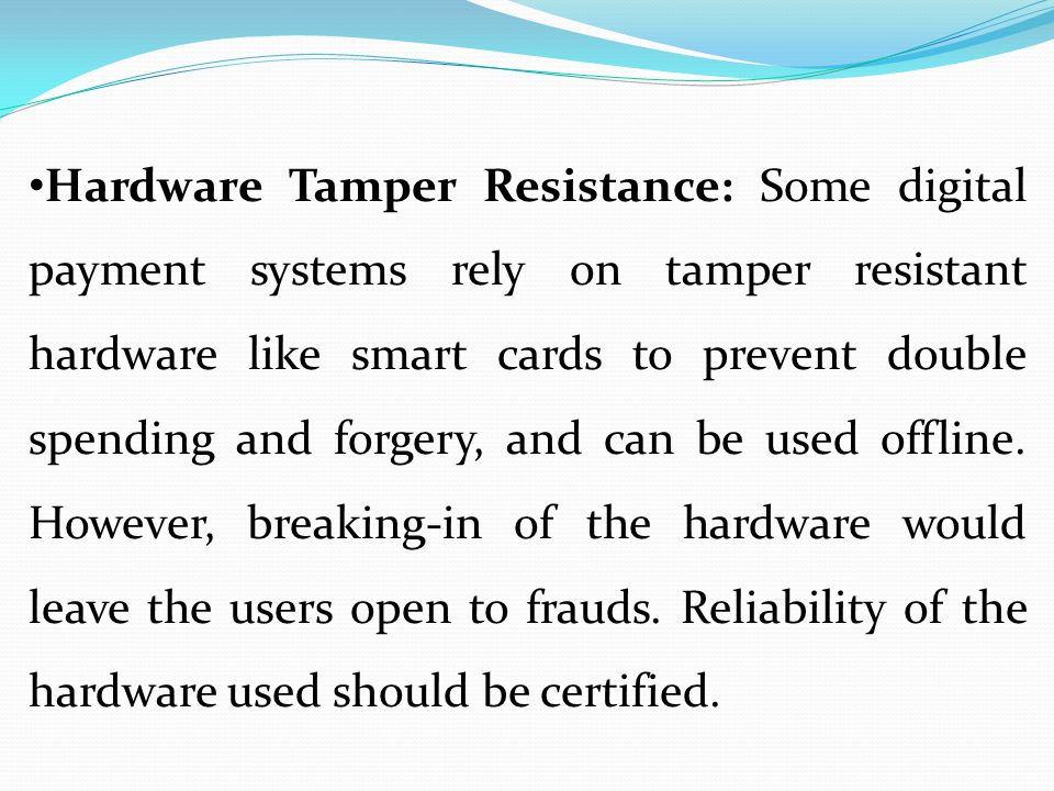 Hardware Tamper Resistance: Some digital payment systems rely on tamper resistant hardware like smart cards to prevent double spending and forgery, an