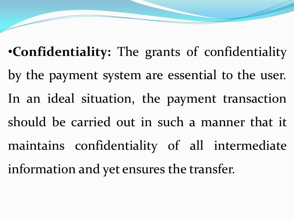 Confidentiality: The grants of confidentiality by the payment system are essential to the user. In an ideal situation, the payment transaction should