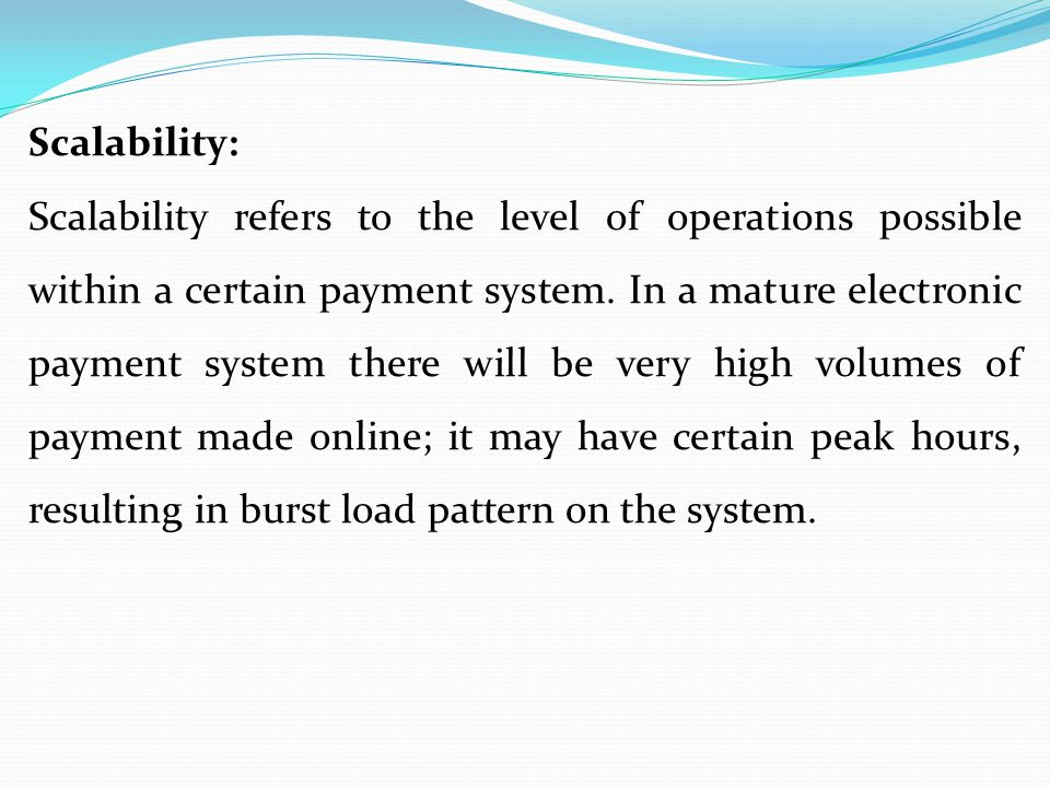 Scalability: Scalability refers to the level of operations possible within a certain payment system. In a mature electronic payment system there will