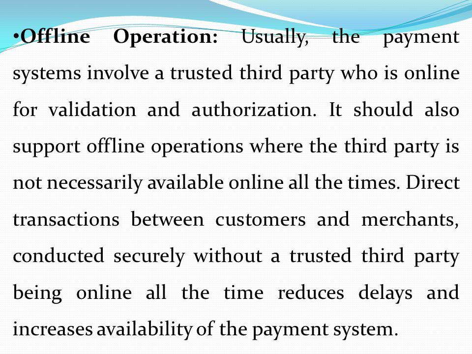 Offline Operation: Usually, the payment systems involve a trusted third party who is online for validation and authorization. It should also support o