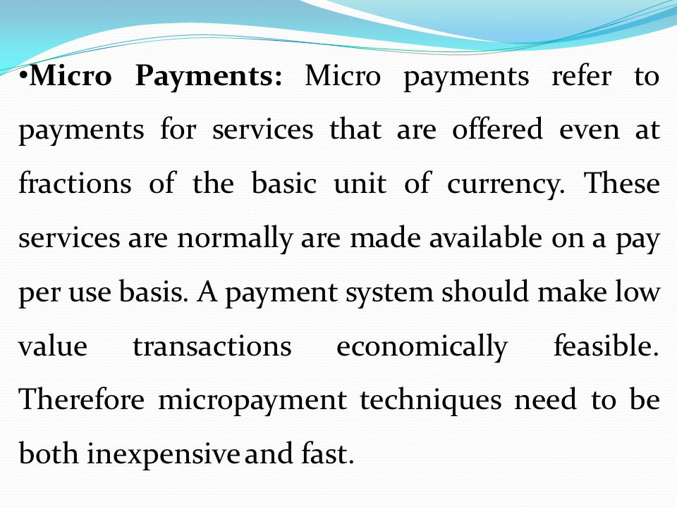 Micro Payments: Micro payments refer to payments for services that are offered even at fractions of the basic unit of currency. These services are nor
