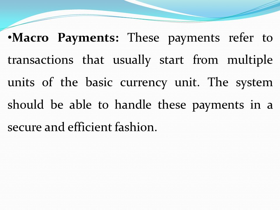 Macro Payments: These payments refer to transactions that usually start from multiple units of the basic currency unit. The system should be able to h
