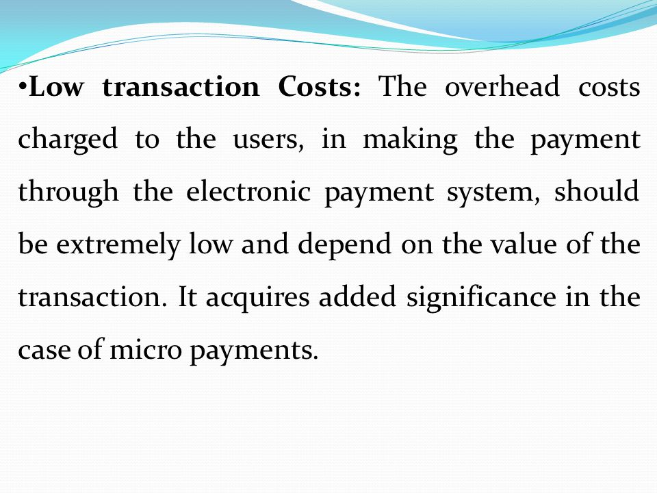 Low transaction Costs: The overhead costs charged to the users, in making the payment through the electronic payment system, should be extremely low a