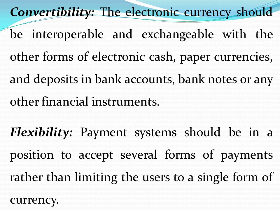 Convertibility: The electronic currency should be interoperable and exchangeable with the other forms of electronic cash, paper currencies, and deposi
