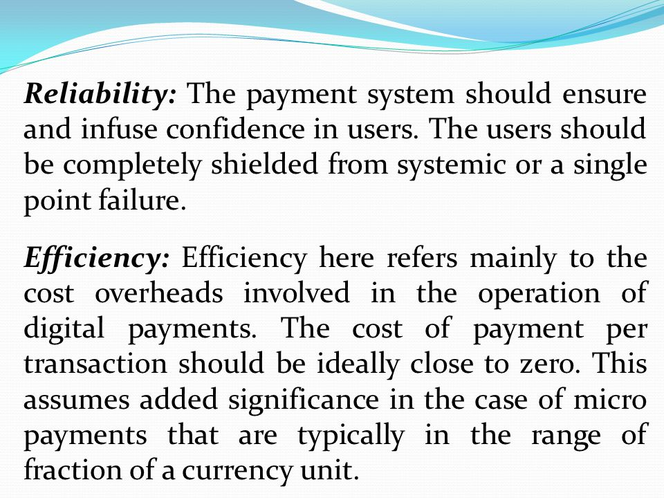Reliability: The payment system should ensure and infuse confidence in users. The users should be completely shielded from systemic or a single point