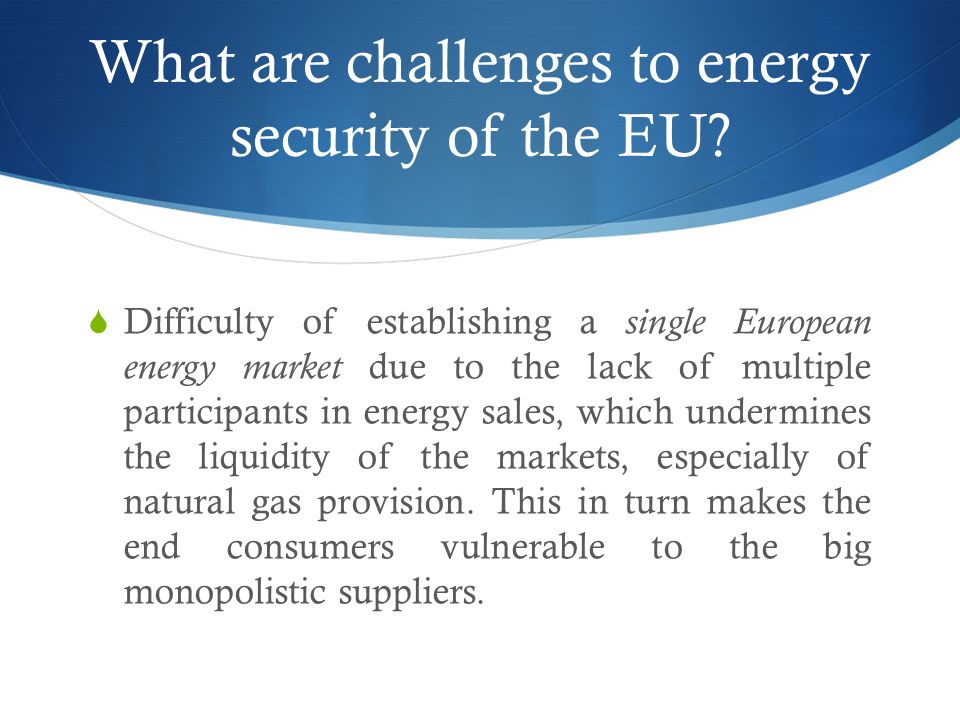 What are challenges to energy security of the EU?  Difficulty of establishing a single European energy market due to the lack of multiple participant