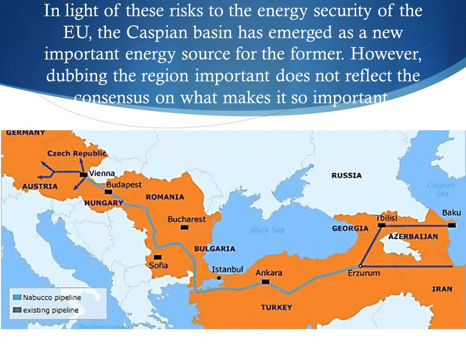 In light of these risks to the energy security of the EU, the Caspian basin has emerged as a new important energy source for the former. However, dubb