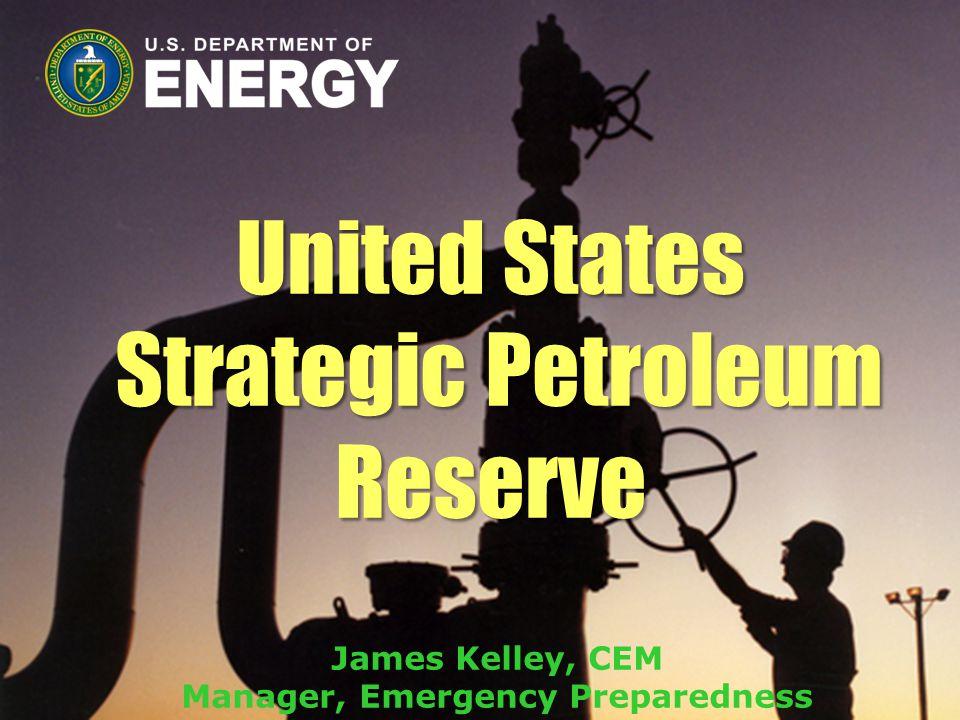 United States Strategic Petroleum Reserve James Kelley, CEM Manager, Emergency Preparedness