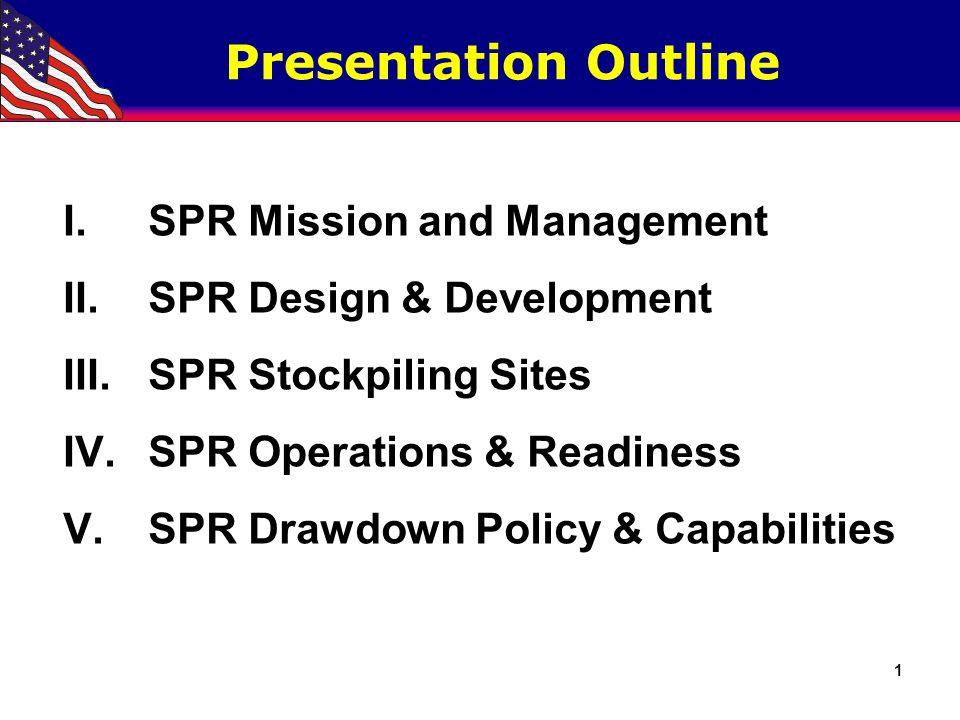 1 Presentation Outline I.SPR Mission and Management II.SPR Design & Development III.SPR Stockpiling Sites IV.SPR Operations & Readiness V.SPR Drawdown