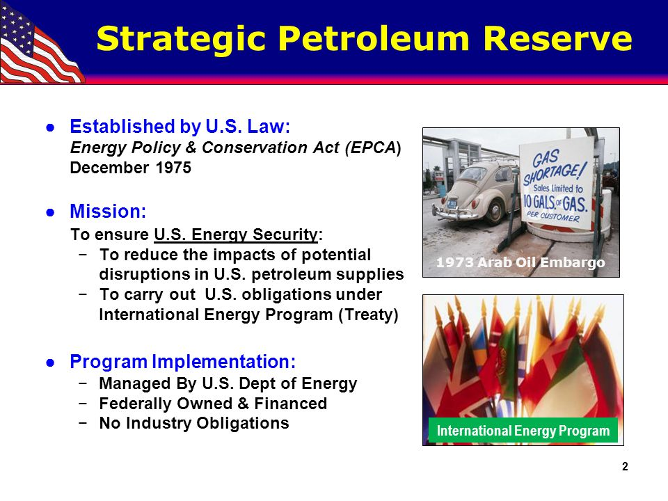 2 Strategic Petroleum Reserve ●Established by U.S. Law: Energy Policy & Conservation Act (EPCA) December 1975 ●Mission: To ensure U.S. Energy Security