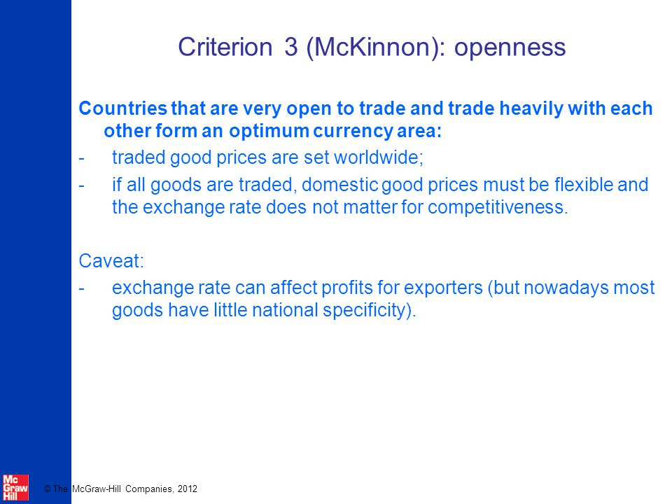© The McGraw-Hill Companies, 2012 Criterion 3 (McKinnon): openness Countries that are very open to trade and trade heavily with each other form an optimum currency area: -traded good prices are set worldwide; -if all goods are traded, domestic good prices must be flexible and the exchange rate does not matter for competitiveness.