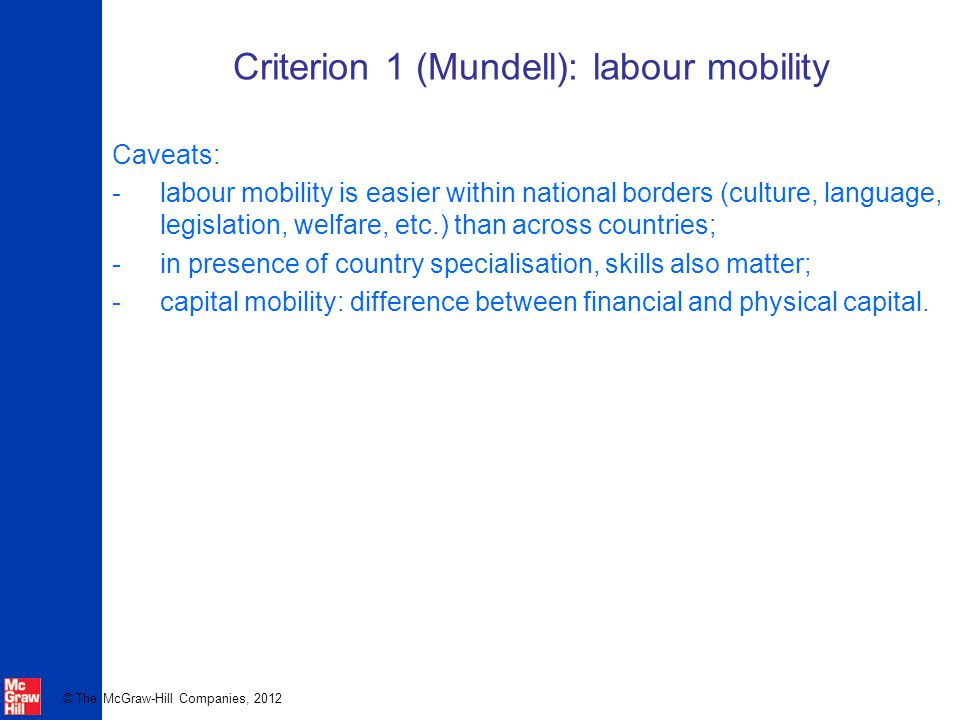 © The McGraw-Hill Companies, 2012 Criterion 1 (Mundell): labour mobility Caveats: -labour mobility is easier within national borders (culture, language, legislation, welfare, etc.) than across countries; -in presence of country specialisation, skills also matter; -capital mobility: difference between financial and physical capital.